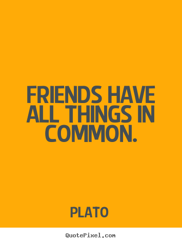 Friendship quotes - Friends have all things in common.