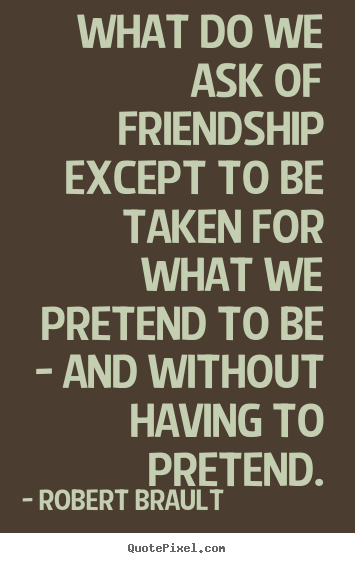 What do we ask of friendship except to be taken for what we.. Robert Brault  friendship quotes