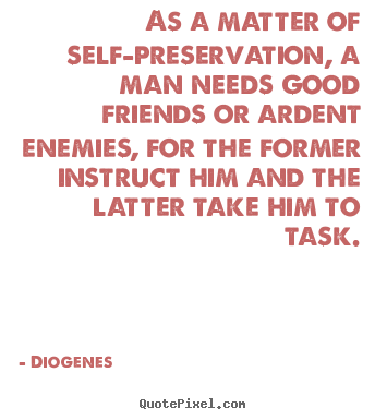 Diogenes poster quotes - As a matter of self-preservation, a man needs good friends or ardent.. - Friendship quotes