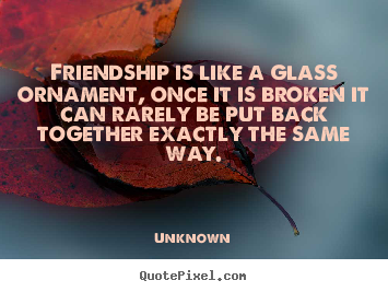 Unknown photo quotes - Friendship is like a glass ornament, once it is broken it.. - Friendship quotes