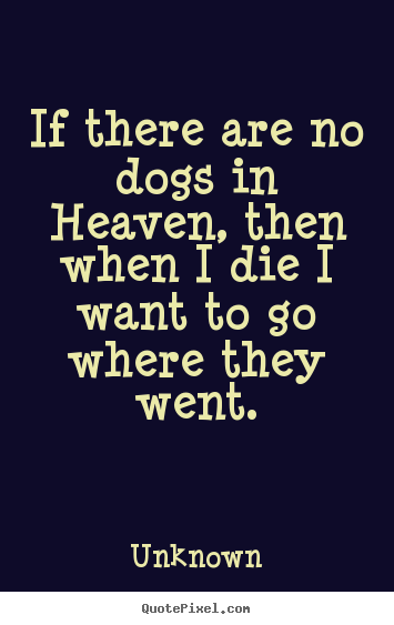 Friendship quotes - If there are no dogs in heaven, then when i die i want..