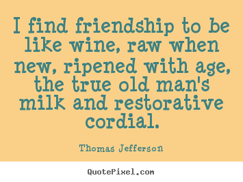 Thomas Jefferson picture quotes - I find friendship to be like wine, raw when new, ripened.. - Friendship quotes