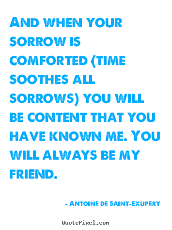 Antoine De Saint-Exupery photo quotes - And when your sorrow is comforted (time soothes all sorrows).. - Friendship quotes