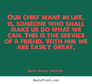 Friendship quote - Our chief want in life, is, someone who shall make us do what we..