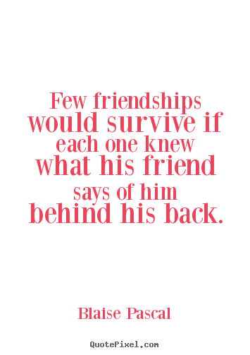 Friendship quote - Few friendships would survive if each one knew what his friend says..