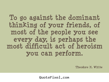 To go against the dominant thinking of your friends, of most of the people.. Theodore H. White popular friendship quotes