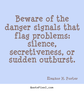 Eleanor H. Porter picture quotes - Beware of the danger signals that flag problems: silence,.. - Friendship quotes