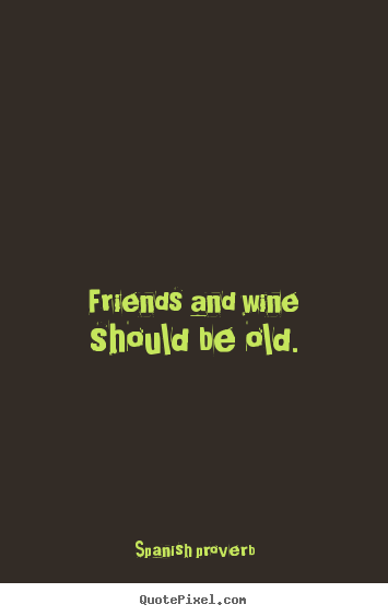 Quotes about friendship - Friends and wine should be old.