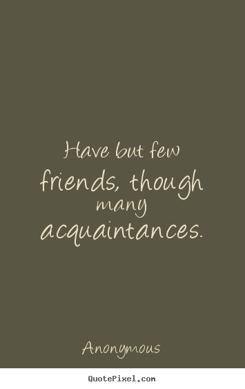 Make picture quotes about friendship - Have but few friends, though many acquaintances.