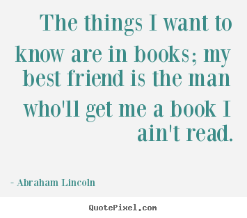 The things i want to know are in books; my.. Abraham Lincoln top friendship quotes