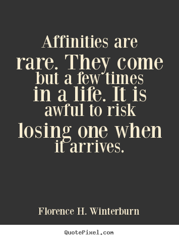 Affinities are rare. they come but a few times in a life... Florence H. Winterburn greatest friendship quotes