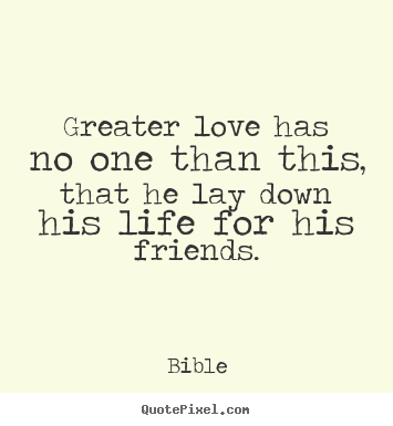 Friendship quotes - Greater love has no one than this, that he lay down his life for his..