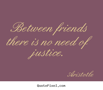 Aristotle image quotes - Between friends there is no need of justice. - Friendship quotes