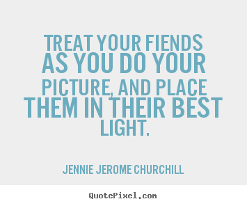 Friendship quotes - Treat your fiends as you do your picture,..