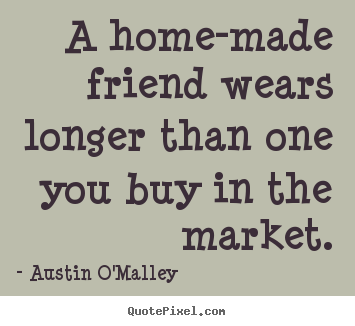 Make custom poster quotes about friendship - A home-made friend wears longer than one you buy in the market.