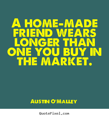 A home-made friend wears longer than one you buy in the market. Austin O'Malley top friendship quotes