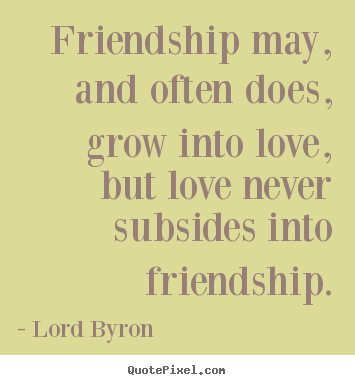Create graphic picture quotes about friendship - Friendship may, and often does, grow into love, but love..