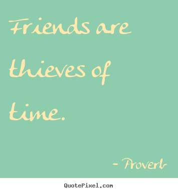 Create graphic photo quotes about friendship - Friends are thieves of time.