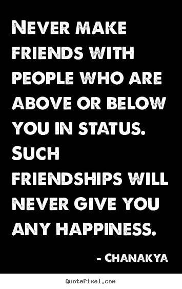 Chanakya poster quotes - Never make friends with people who are above or.. - Friendship quotes
