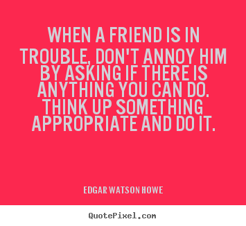 When a friend is in trouble, don't annoy him by asking.. Edgar Watson Howe top friendship quotes