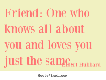 Quote about friendship - Friend: one who knows all about you and loves you just..