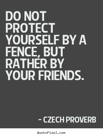 Czech Proverb picture quotes - Do not protect yourself by a fence, but rather.. - Friendship quotes