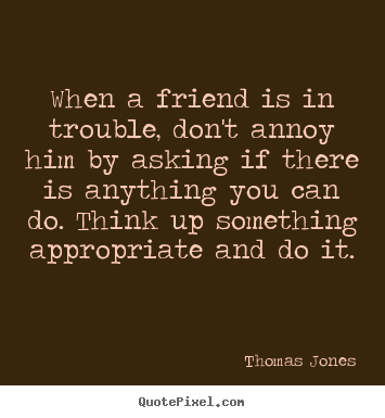 Quote about friendship - When a friend is in trouble, don't annoy him by asking if there is..
