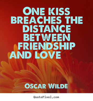 Oscar Wilde image quote - One kiss breaches the distance between friendship.. - Friendship quotes