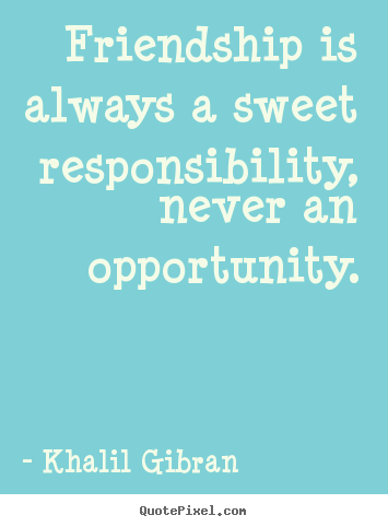 Quotes about friendship - Friendship is always a sweet responsibility, never an opportunity.