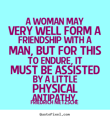 Diy picture quotes about friendship - A woman may very well form a friendship with a..
