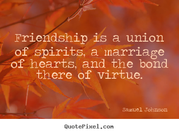 Friendship is a union of spirits, a marriage of hearts, and the.. Samuel Johnson  friendship quotes