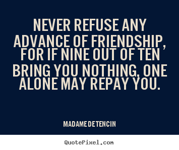 Friendship quote - Never refuse any advance of friendship, for if nine out of..