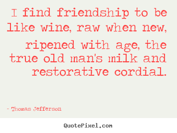 I find friendship to be like wine, raw when new, ripened with age, the.. Thomas Jefferson great friendship quotes