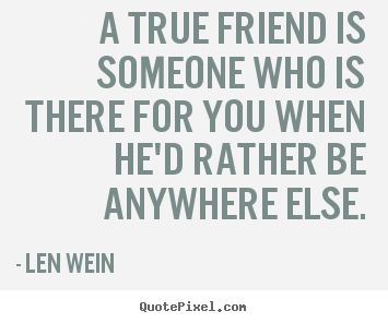Friendship quote - A true friend is someone who is there for you..