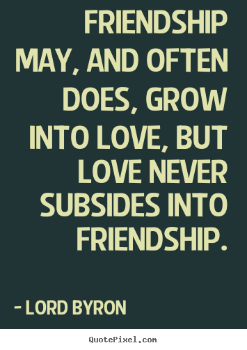 Create your own picture quotes about friendship - Friendship may, and often does, grow into love, but..