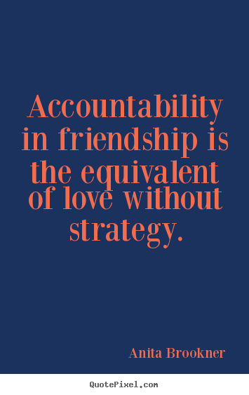 Accountability in friendship is the equivalent.. Anita Brookner good friendship sayings