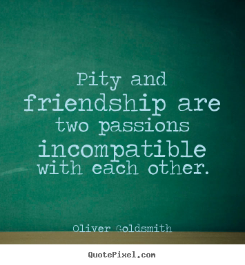 How to make picture quotes about friendship - Pity and friendship are two passions incompatible with each..