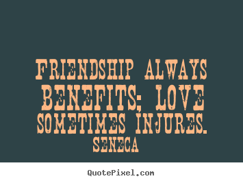 Seneca photo quotes - Friendship always benefits; love sometimes.. - Friendship sayings