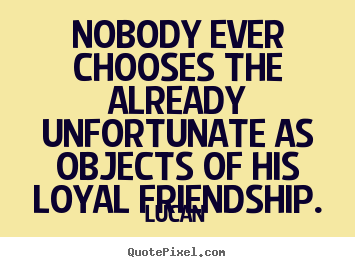 Lucan picture quote - Nobody ever chooses the already unfortunate as objects of his.. - Friendship quotes