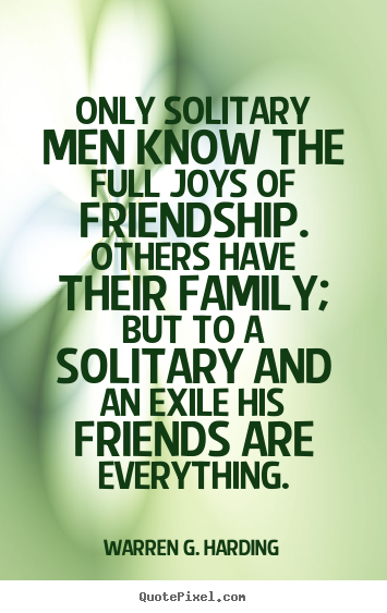 Quote about friendship - Only solitary men know the full joys of friendship...
