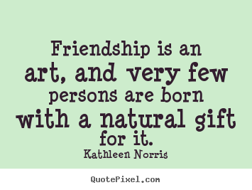 Quotes about friendship - Friendship is an art, and very few persons are born..