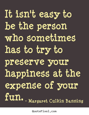 It isn't easy to be the person who sometimes has to.. Margaret Culkin Banning top friendship quotes