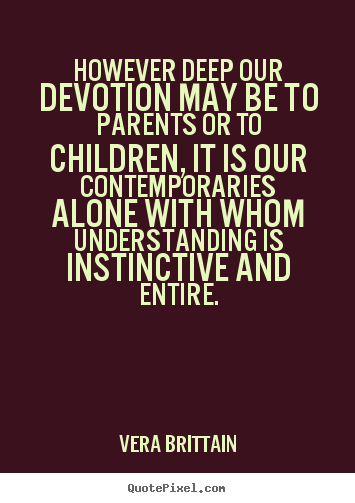 However deep our devotion may be to parents or to children,.. Vera Brittain  friendship quotes
