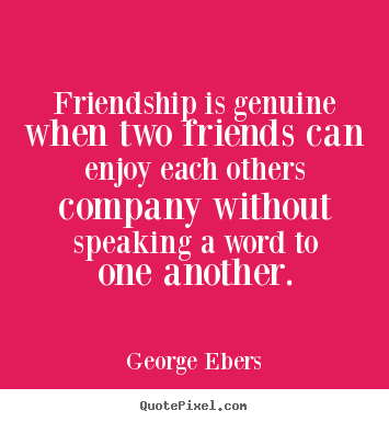 Quotes about friendship - Friendship is genuine when two friends can enjoy..