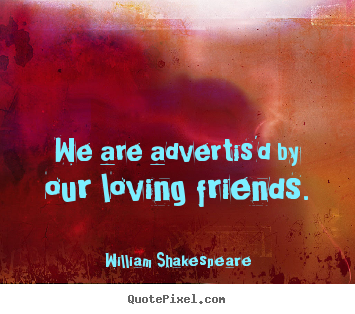 Friendship quotes - We are advertis'd by our loving friends.
