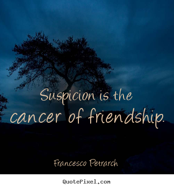 Create your own picture quotes about friendship - Suspicion is the cancer of friendship.