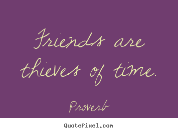 Friends are thieves of time. Proverb good friendship quote