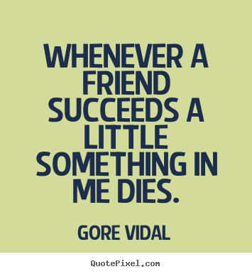 Quote about friendship - Whenever a friend succeeds a little something..