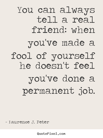 Friendship quotes - You can always tell a real friend: when you've made a fool of yourself..