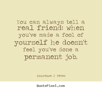 Laurence J. Peter picture quotes - You can always tell a real friend: when you've made a fool.. - Friendship quotes